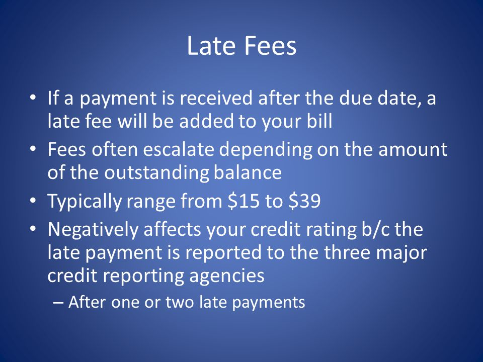 Late Fees If a payment is received after the due date, a late fee will be added to your bill Fees often escalate depending on the amount of the outstanding balance Typically range from $15 to $39 Negatively affects your credit rating b/c the late payment is reported to the three major credit reporting agencies – After one or two late payments