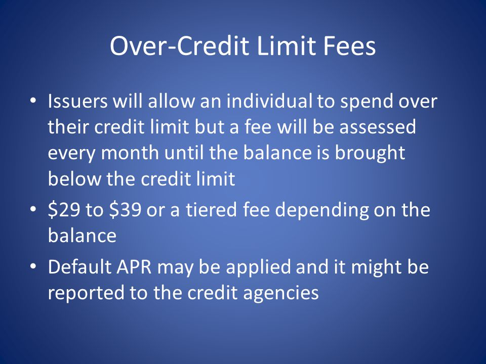 Over-Credit Limit Fees Issuers will allow an individual to spend over their credit limit but a fee will be assessed every month until the balance is brought below the credit limit $29 to $39 or a tiered fee depending on the balance Default APR may be applied and it might be reported to the credit agencies