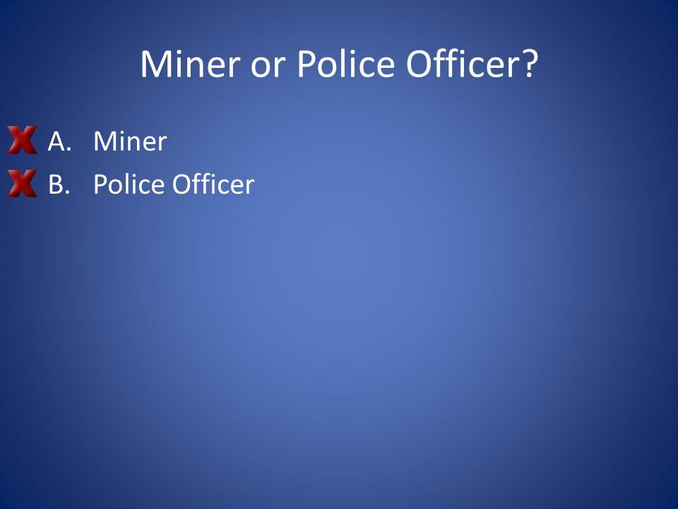 Miner or Police Officer? A.Miner B.Police Officer