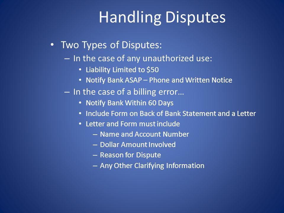 Handling Disputes Two Types of Disputes: – In the case of any unauthorized use: Liability Limited to $50 Notify Bank ASAP – Phone and Written Notice – In the case of a billing error… Notify Bank Within 60 Days Include Form on Back of Bank Statement and a Letter Letter and Form must include – Name and Account Number – Dollar Amount Involved – Reason for Dispute – Any Other Clarifying Information