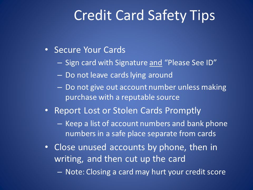 Secure Your Cards – Sign card with Signature and Please See ID – Do not leave cards lying around – Do not give out account number unless making purchase with a reputable source Report Lost or Stolen Cards Promptly – Keep a list of account numbers and bank phone numbers in a safe place separate from cards Close unused accounts by phone, then in writing, and then cut up the card – Note: Closing a card may hurt your credit score Credit Card Safety Tips