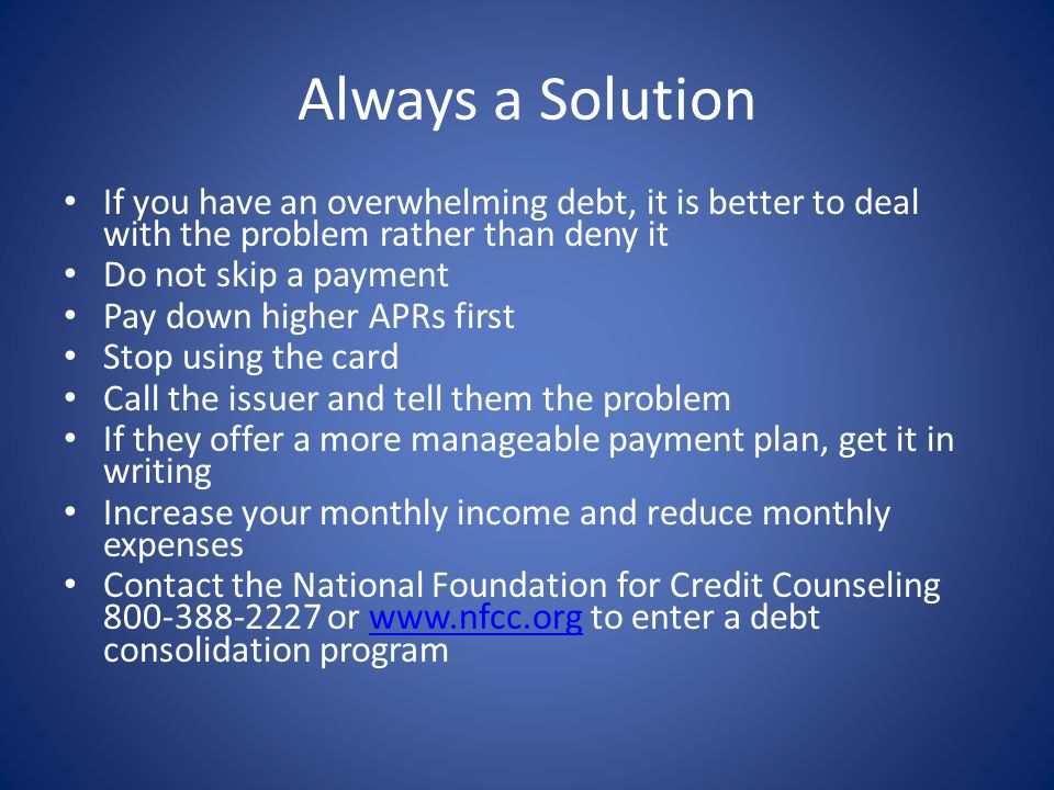 Always a Solution If you have an overwhelming debt, it is better to deal with the problem rather than deny it Do not skip a payment Pay down higher APRs first Stop using the card Call the issuer and tell them the problem If they offer a more manageable payment plan, get it in writing Increase your monthly income and reduce monthly expenses Contact the National Foundation for Credit Counseling 800-388-2227 or www.nfcc.org to enter a debt consolidation programwww.nfcc.org
