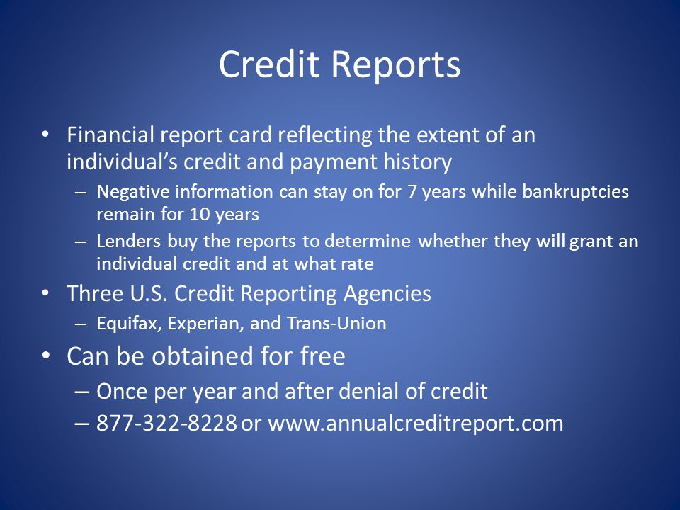 Credit Reports Financial report card reflecting the extent of an individuals credit and payment history – Negative information can stay on for 7 years while bankruptcies remain for 10 years – Lenders buy the reports to determine whether they will grant an individual credit and at what rate Three U.S.
