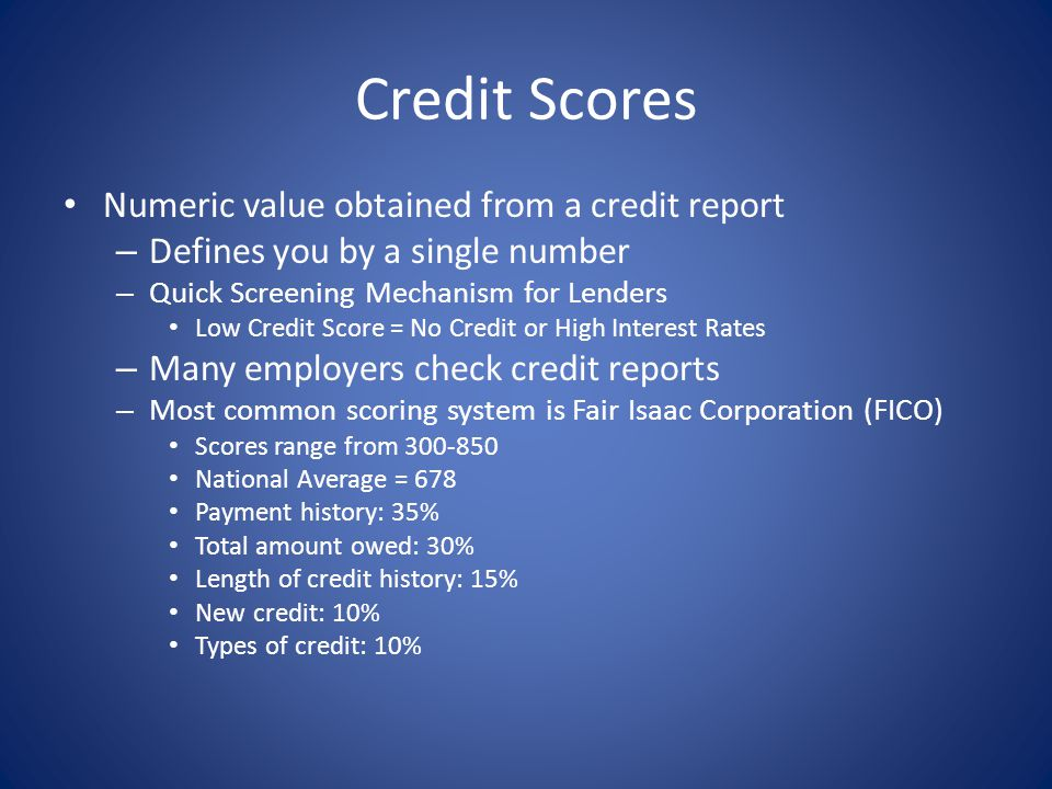 Credit Scores Numeric value obtained from a credit report – Defines you by a single number – Quick Screening Mechanism for Lenders Low Credit Score =