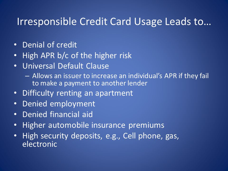 Irresponsible Credit Card Usage Leads to… Denial of credit High APR b/c of the higher risk Universal Default Clause – Allows an issuer to increase an individuals APR if they fail to make a payment to another lender Difficulty renting an apartment Denied employment Denied financial aid Higher automobile insurance premiums High security deposits, e.g., Cell phone, gas, electronic