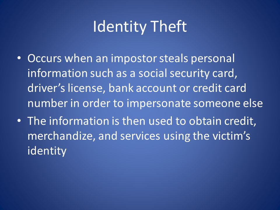 Occurs when an impostor steals personal information such as a social security card, drivers license, bank account or credit card number in order to impersonate someone else The information is then used to obtain credit, merchandize, and services using the victims identity