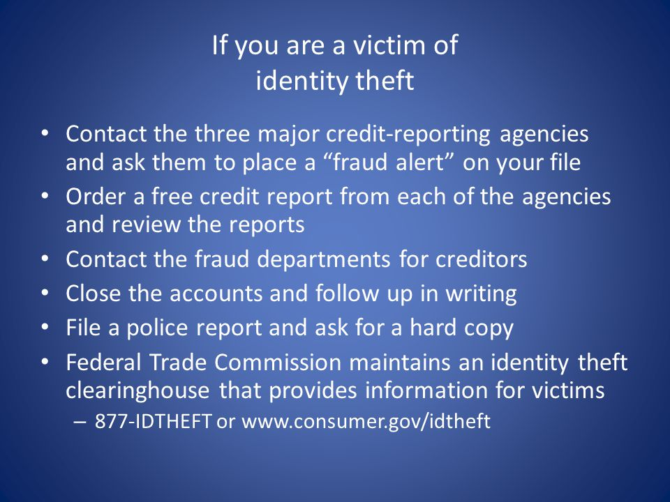 If you are a victim of identity theft Contact the three major credit-reporting agencies and ask them to place a fraud alert on your file Order a free credit report from each of the agencies and review the reports Contact the fraud departments for creditors Close the accounts and follow up in writing File a police report and ask for a hard copy Federal Trade Commission maintains an identity theft clearinghouse that provides information for victims – 877-IDTHEFT or www.consumer.gov/idtheft