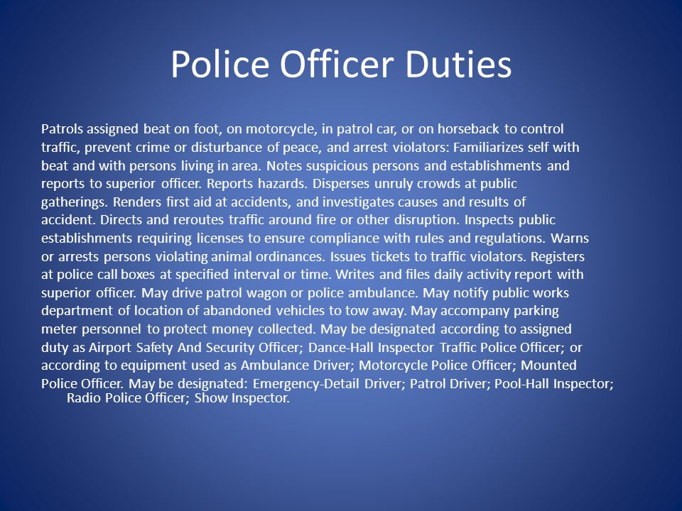 Police Officer Duties Patrols assigned beat on foot, on motorcycle, in patrol car, or on horseback to control traffic, prevent crime or disturbance of