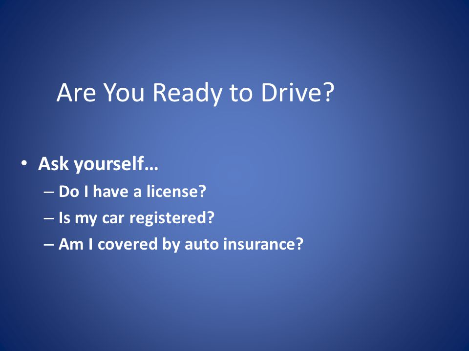Are You Ready to Drive.Ask yourself… – Do I have a license.