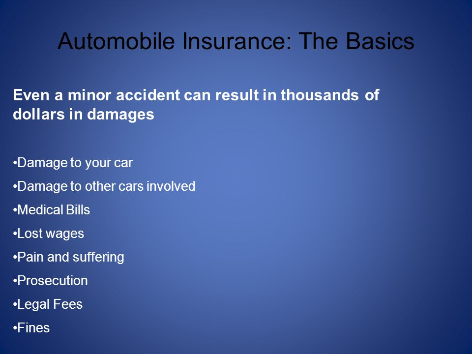 Automobile Insurance: The Basics Even a minor accident can result in thousands of dollars in damages Damage to your car Damage to other cars involved