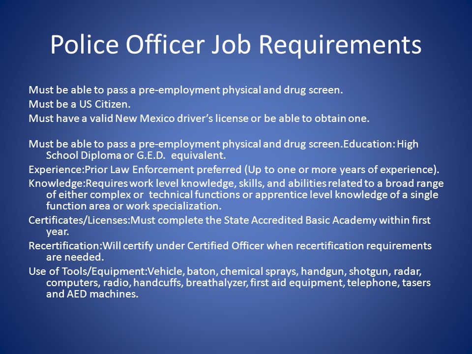 Police Officer Job Requirements Must be able to pass a pre-employment physical and drug screen. Must be a US Citizen. Must have a valid New Mexico dri