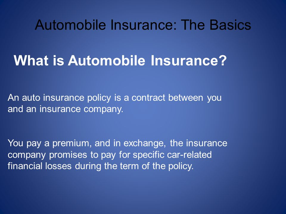 Automobile Insurance: The Basics What is Automobile Insurance? An auto insurance policy is a contract between you and an insurance company. You pay a