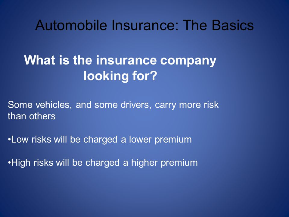 Automobile Insurance: The Basics What is the insurance company looking for? Some vehicles, and some drivers, carry more risk than others Low risks wil