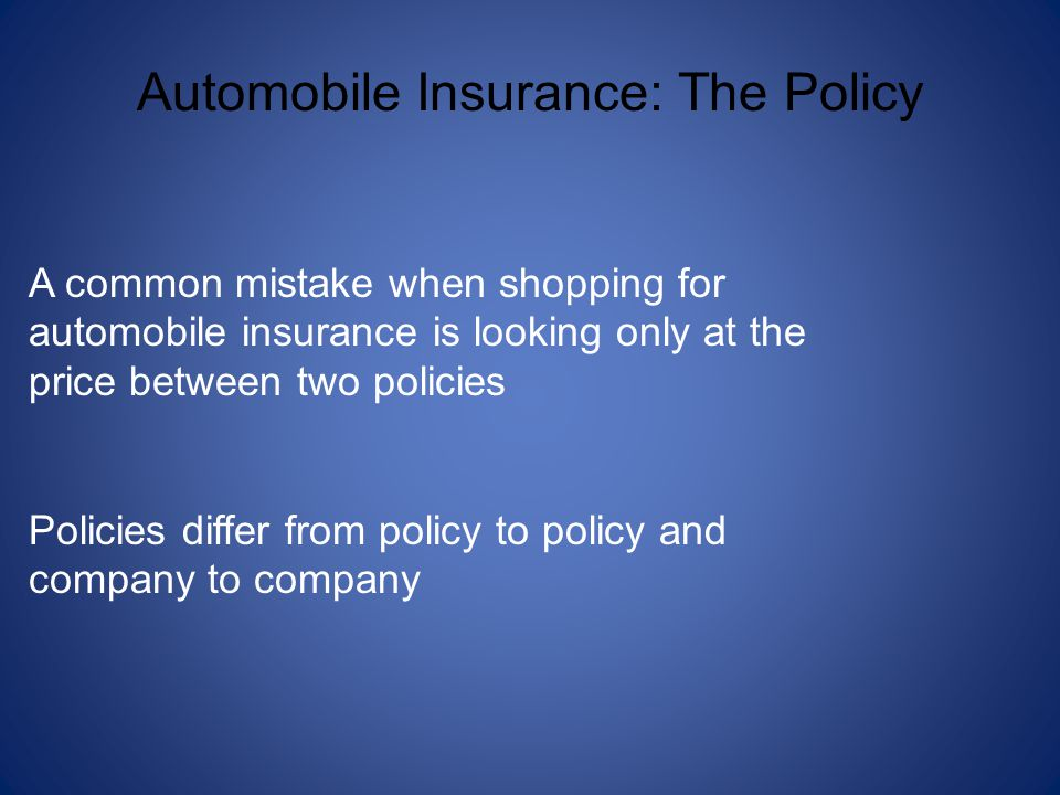 Automobile Insurance: The Policy A common mistake when shopping for automobile insurance is looking only at the price between two policies Policies differ from policy to policy and company to company