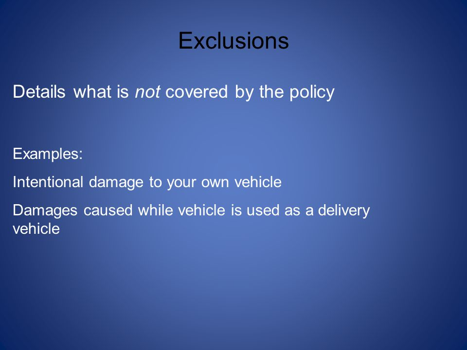 Exclusions Details what is not covered by the policy Examples: Intentional damage to your own vehicle Damages caused while vehicle is used as a delive