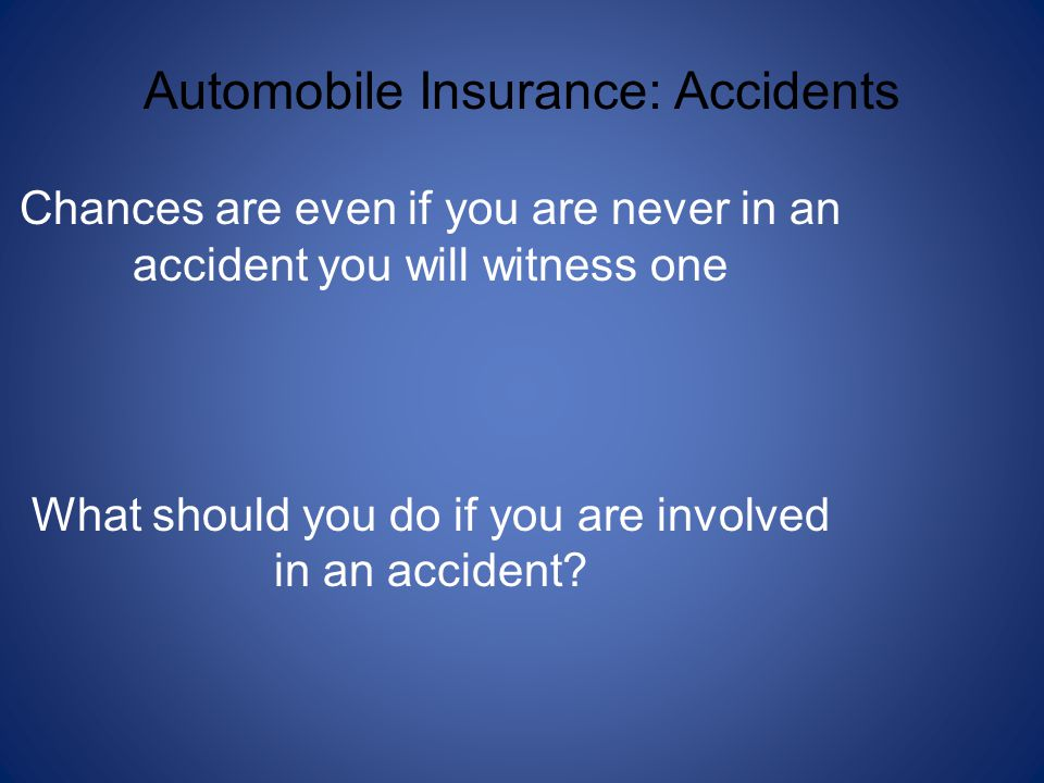 Automobile Insurance: Accidents Chances are even if you are never in an accident you will witness one What should you do if you are involved in an accident?