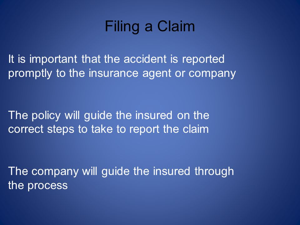 It is important that the accident is reported promptly to the insurance agent or company The policy will guide the insured on the correct steps to take to report the claim The company will guide the insured through the process Filing a Claim