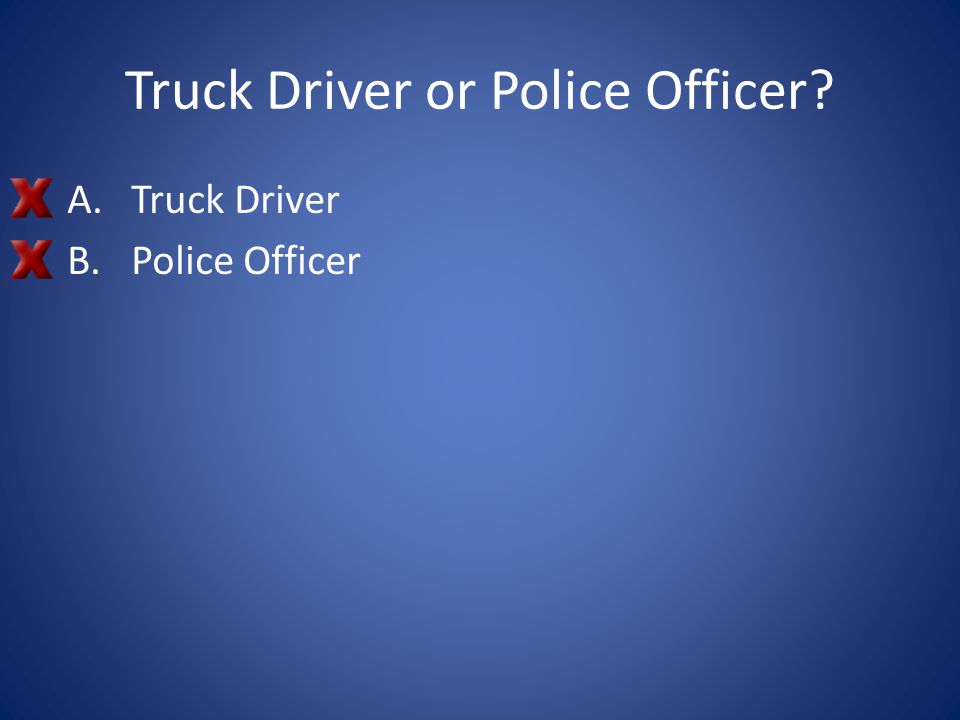 Truck Driver or Police Officer? A.Truck Driver B.Police Officer