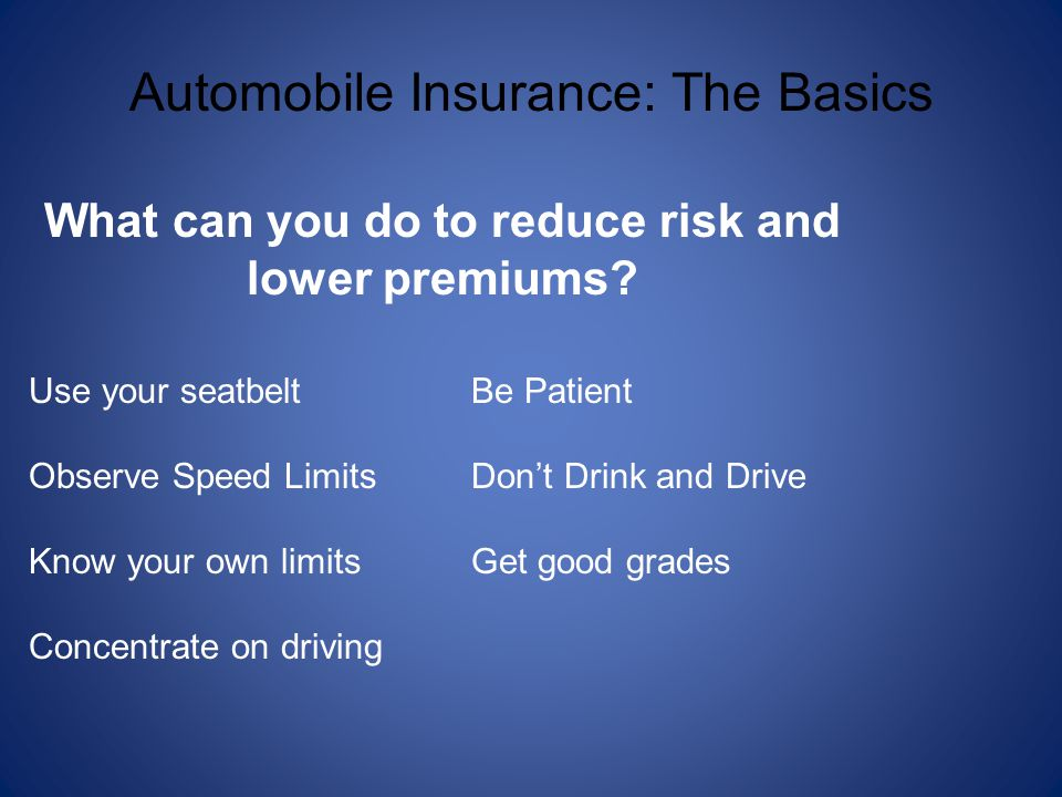 Automobile Insurance: The Basics What can you do to reduce risk and lower premiums? Use your seatbelt Observe Speed Limits Know your own limits Concen