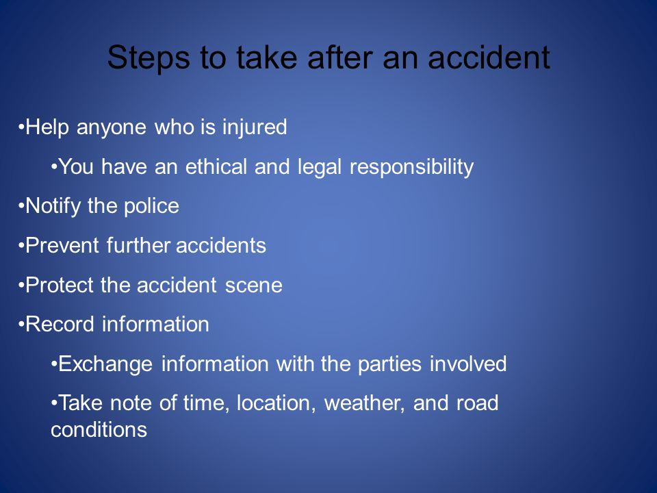Steps to take after an accident Help anyone who is injured You have an ethical and legal responsibility Notify the police Prevent further accidents Protect the accident scene Record information Exchange information with the parties involved Take note of time, location, weather, and road conditions