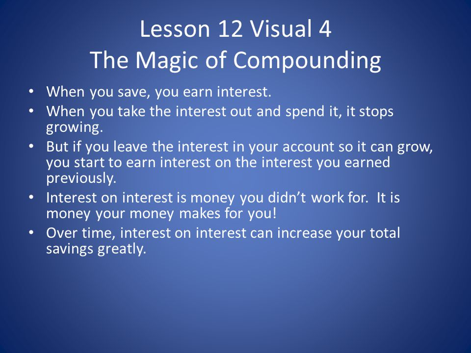 Lesson 12 Visual 4 The Magic of Compounding When you save, you earn interest. When you take the interest out and spend it, it stops growing. But if yo