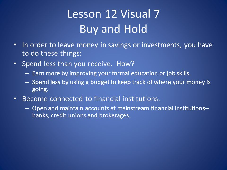 Lesson 12 Visual 7 Buy and Hold In order to leave money in savings or investments, you have to do these things: Spend less than you receive. How? – Ea