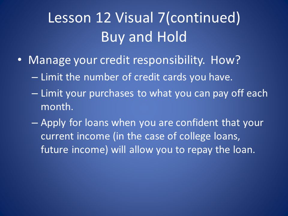 Lesson 12 Visual 7(continued) Buy and Hold Manage your credit responsibility. How? – Limit the number of credit cards you have. – Limit your purchases