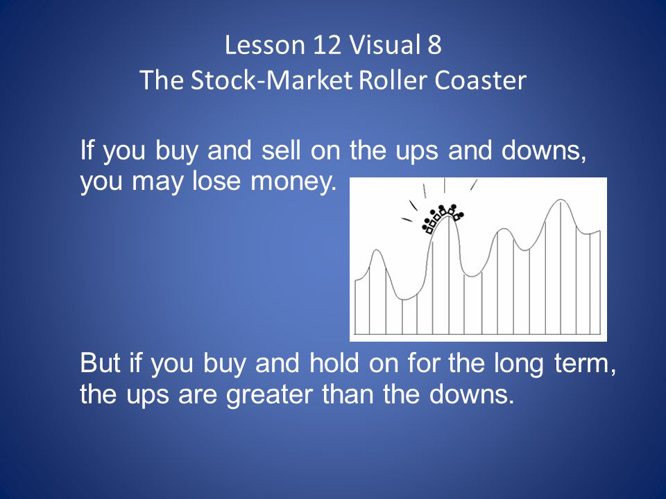 Lesson 12 Visual 8 The Stock-Market Roller Coaster If you buy and sell on the ups and downs, you may lose money. But if you buy and hold on for the lo