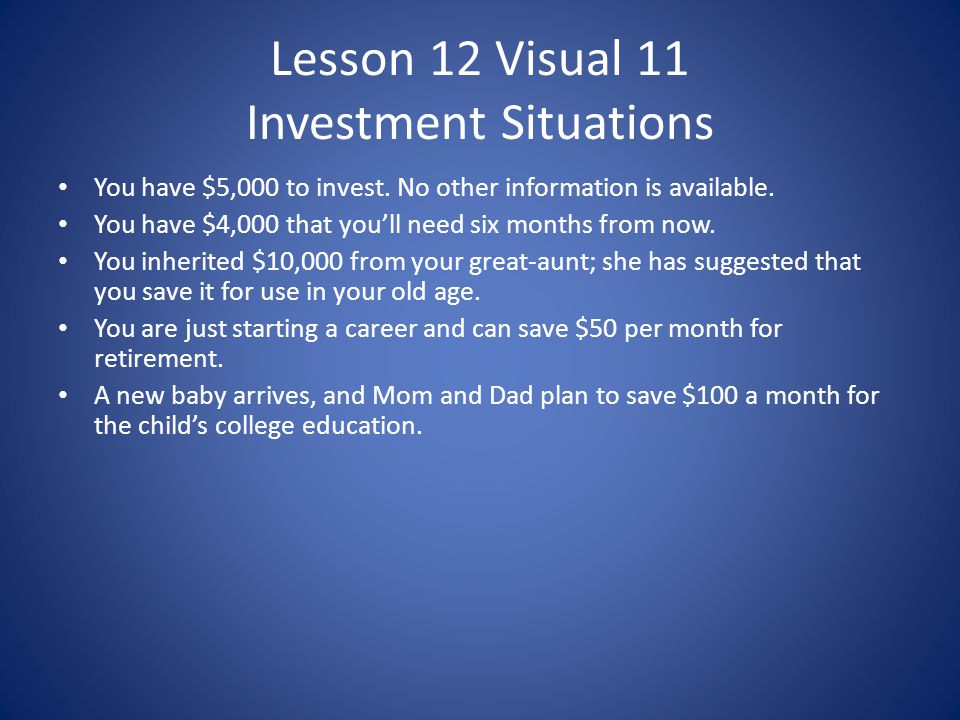 Lesson 12 Visual 11 Investment Situations You have $5,000 to invest. No other information is available. You have $4,000 that youll need six months fro