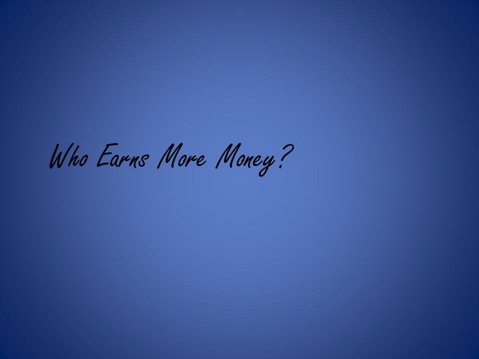 Who Earns More Money?
