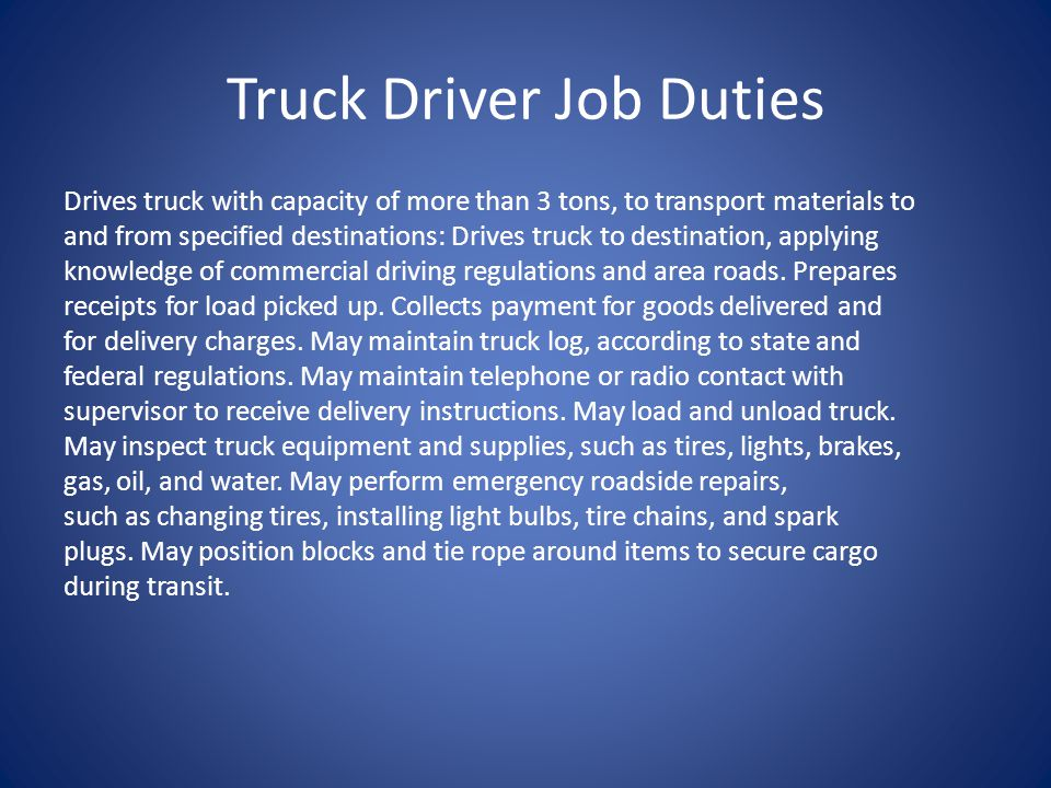 Truck Driver Job Duties Drives truck with capacity of more than 3 tons, to transport materials to and from specified destinations: Drives truck to destination, applying knowledge of commercial driving regulations and area roads.