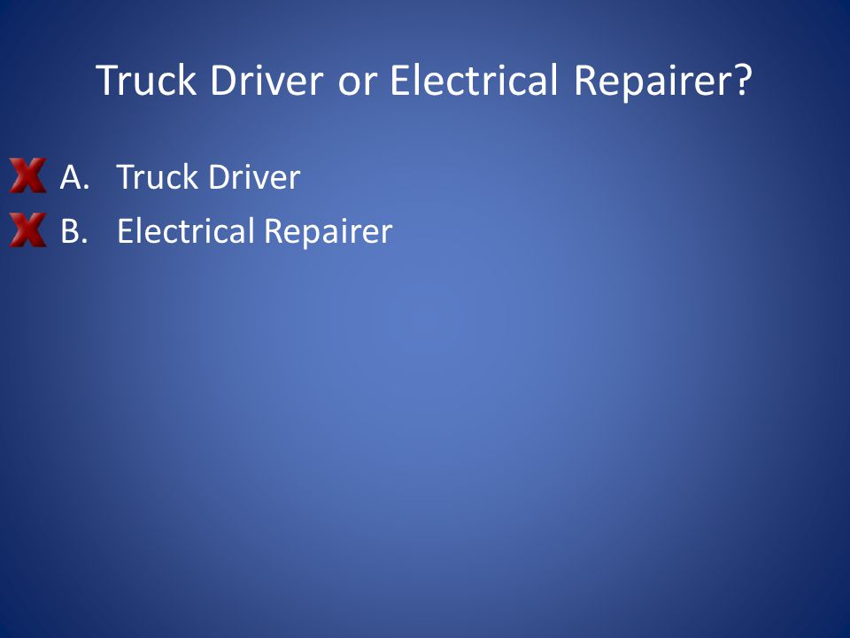 Truck Driver or Electrical Repairer? A.Truck Driver B.Electrical Repairer