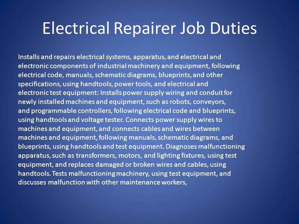 Electrical Repairer Job Duties Installs and repairs electrical systems, apparatus, and electrical and electronic components of industrial machinery and equipment, following electrical code, manuals, schematic diagrams, blueprints, and other specifications, using handtools, power tools, and electrical and electronic test equipment: Installs power supply wiring and conduit for newly installed machines and equipment, such as robots, conveyors, and programmable controllers, following electrical code and blueprints, using handtools and voltage tester.