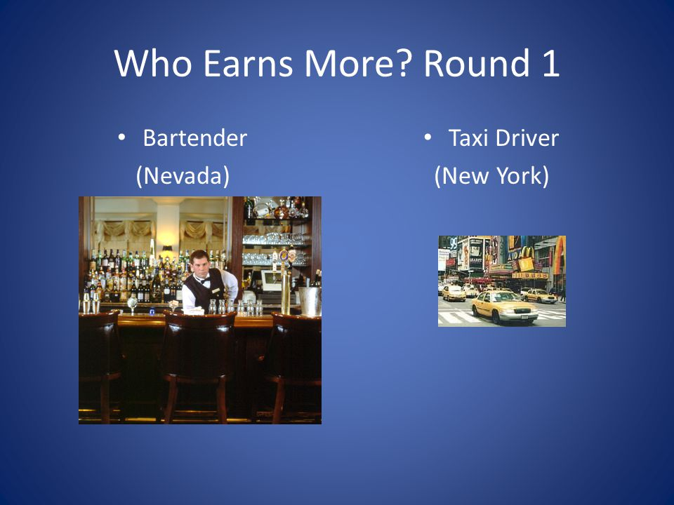 Who Earns More? Round 1 Bartender (Nevada) Taxi Driver (New York)