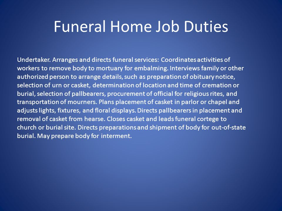 Funeral Home Job Duties Undertaker. Arranges and directs funeral services: Coordinates activities of workers to remove body to mortuary for embalming.