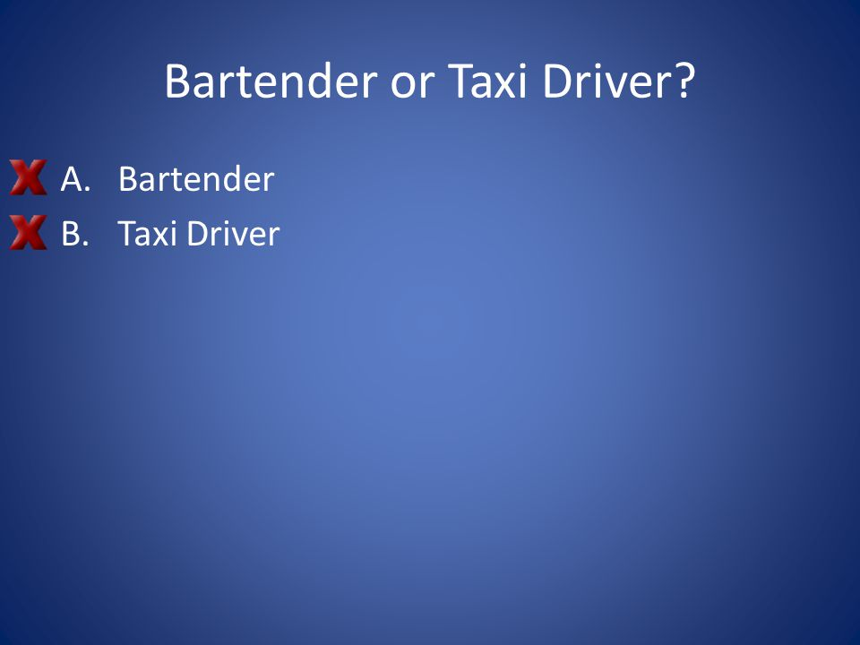 Bartender or Taxi Driver? A.Bartender B.Taxi Driver