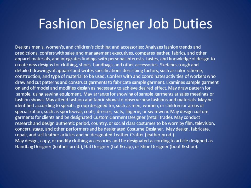 Fashion Designer Job Duties Designs men s, women s, and children s clothing and accessories: Analyzes fashion trends and predictions, confers with sales and management executives, compares leather, fabrics, and other apparel materials, and integrates findings with personal interests, tastes, and knowledge of design to create new designs for clothing, shoes, handbags, and other accessories.