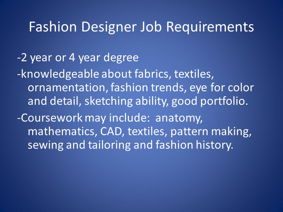 Fashion Designer Job Requirements -2 year or 4 year degree -knowledgeable about fabrics, textiles, ornamentation, fashion trends, eye for color and detail, sketching ability, good portfolio.