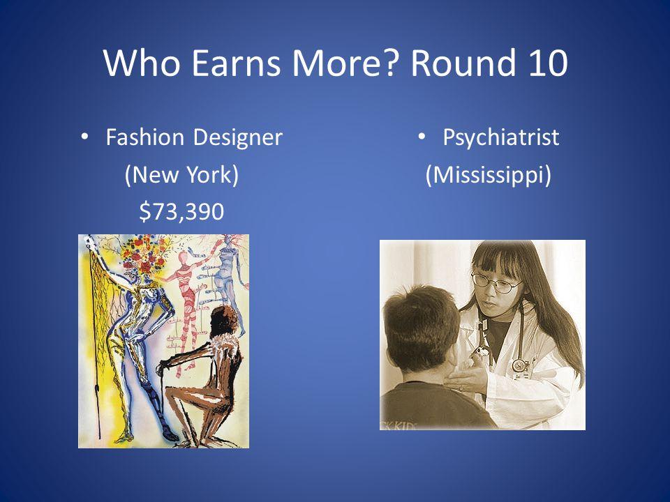 Who Earns More? Round 10 Fashion Designer (New York) $73,390 Psychiatrist (Mississippi)