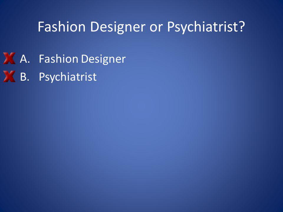 Fashion Designer or Psychiatrist? A.Fashion Designer B.Psychiatrist
