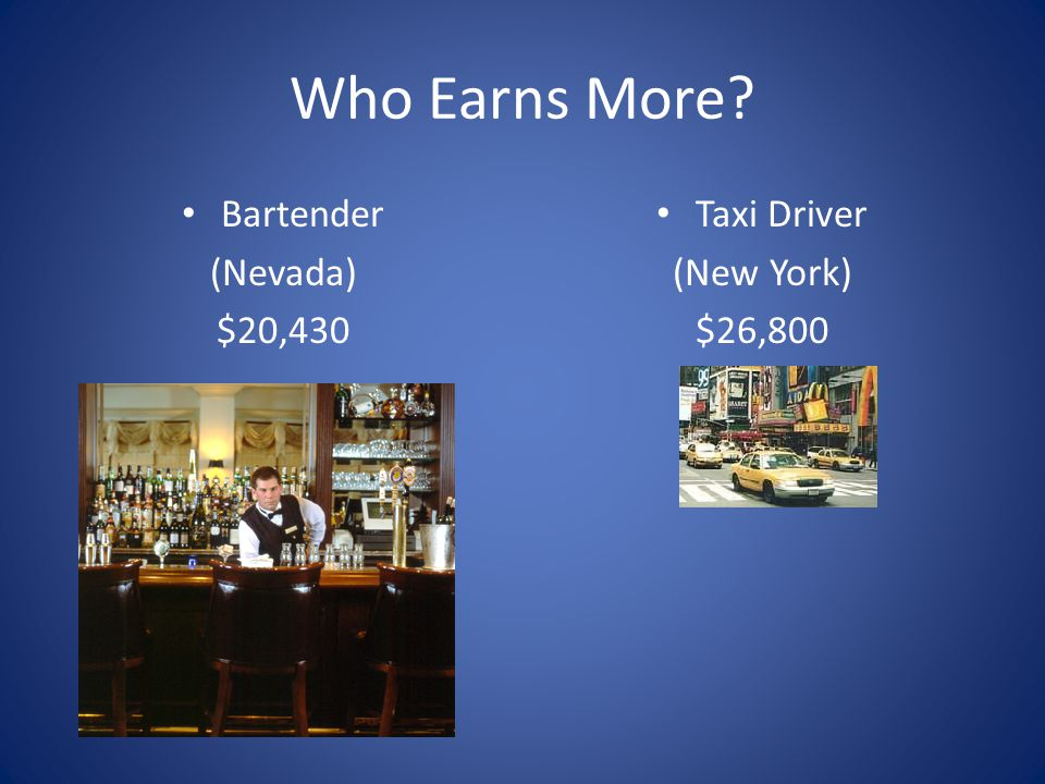 Who Earns More? Bartender (Nevada) $20,430 Taxi Driver (New York) $26,800