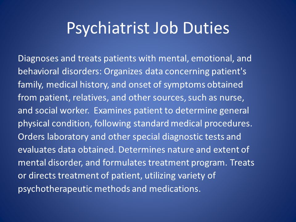 Psychiatrist Job Duties Diagnoses and treats patients with mental, emotional, and behavioral disorders: Organizes data concerning patient's family, me