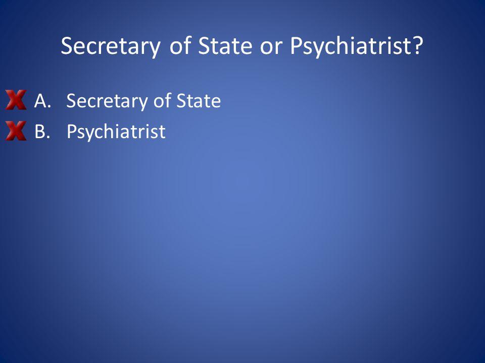 Secretary of State or Psychiatrist? A.Secretary of State B.Psychiatrist