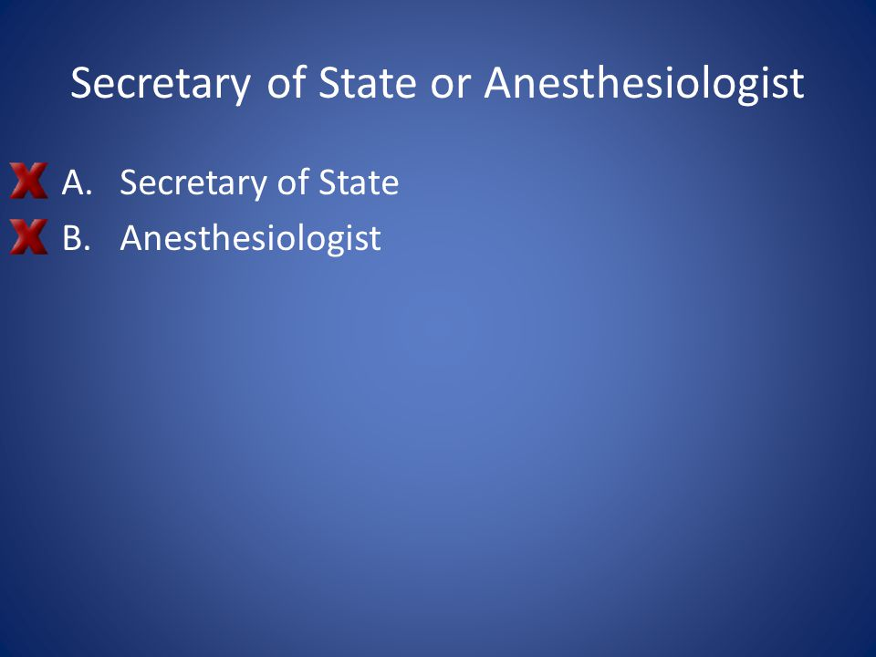 Secretary of State or Anesthesiologist A.Secretary of State B.Anesthesiologist