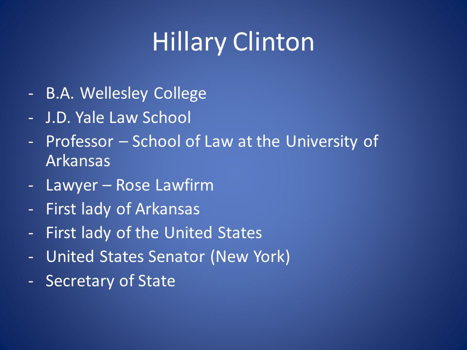 Hillary Clinton -B.A. Wellesley College -J.D. Yale Law School -Professor – School of Law at the University of Arkansas -Lawyer – Rose Lawfirm -First l