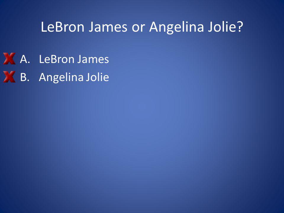 LeBron James or Angelina Jolie? A.LeBron James B.Angelina Jolie