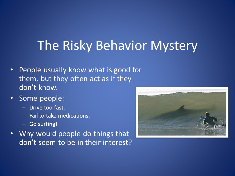 The Risky Behavior Mystery People usually know what is good for them, but they often act as if they dont know.