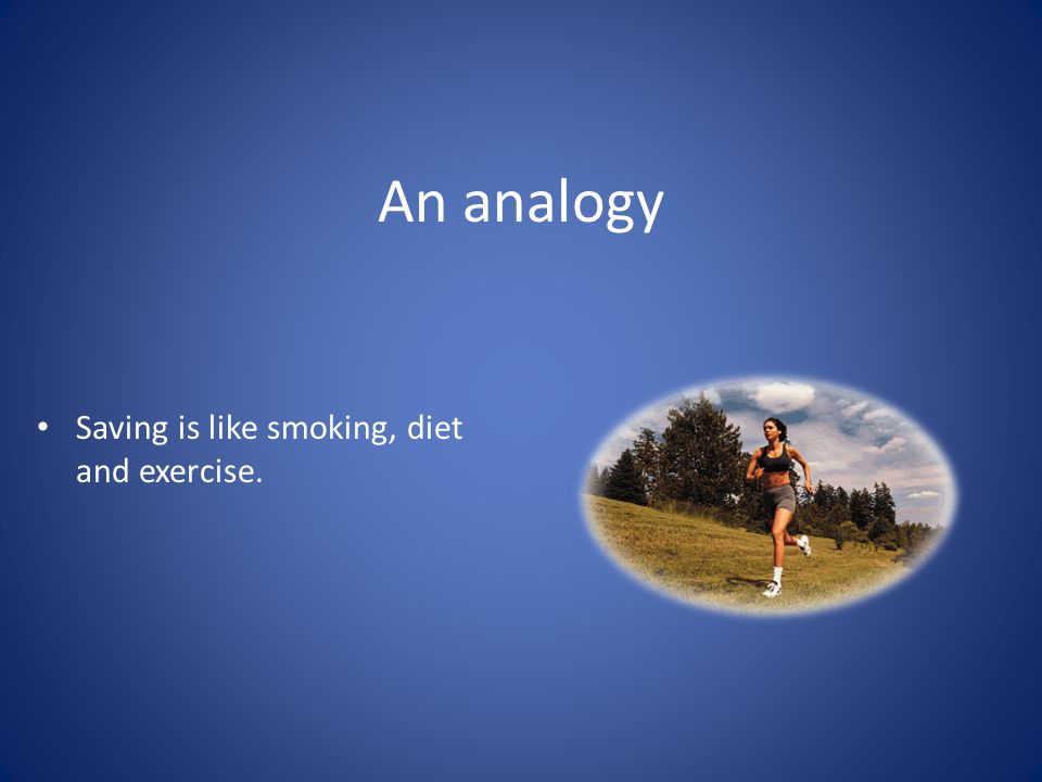 An analogy Saving is like smoking, diet and exercise.