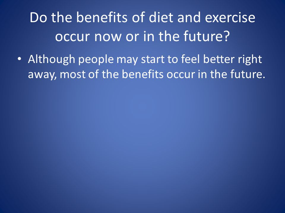 Do the benefits of diet and exercise occur now or in the future.