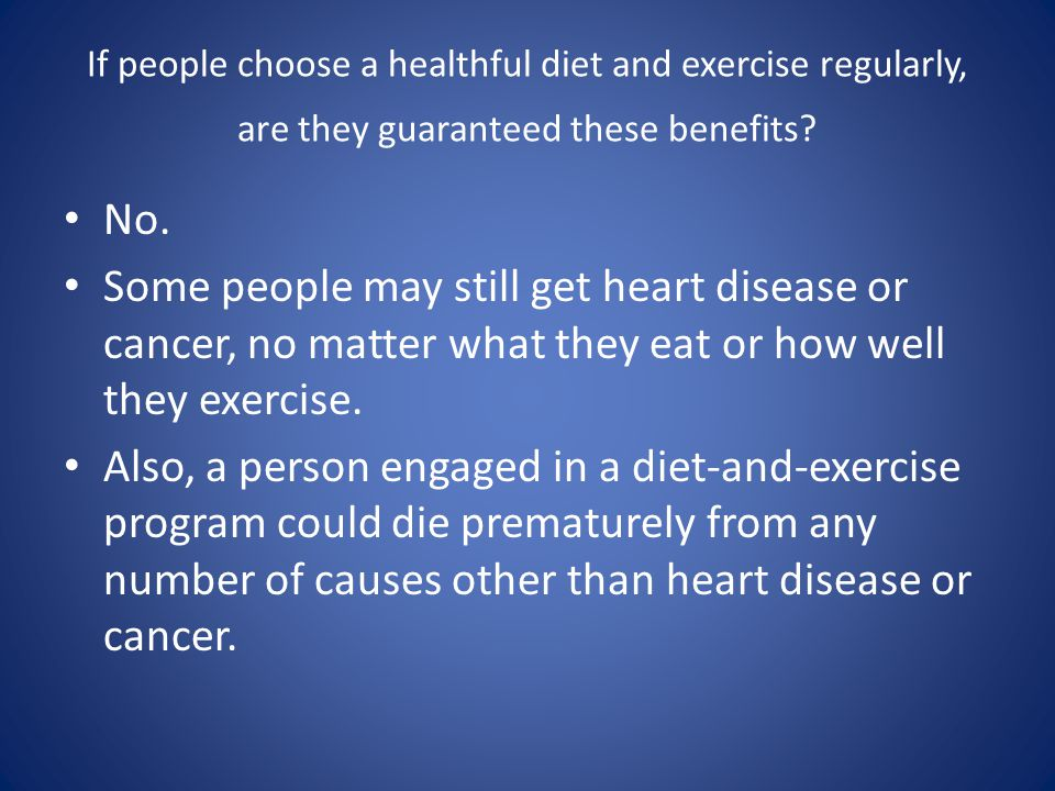 If people choose a healthful diet and exercise regularly, are they guaranteed these benefits? No. Some people may still get heart disease or cancer, n